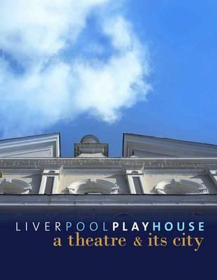 Liverpool Playhouse: A Theatre and Its City