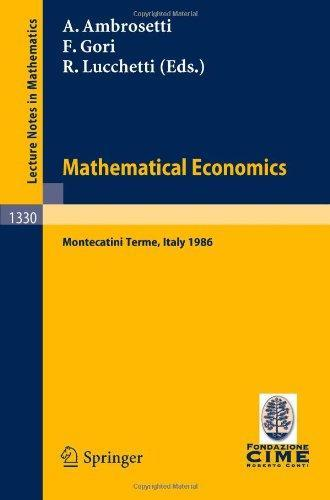 Mathematical Economics: Lectures given at the 2nd 1986 Session of the Centro Internazionale Matematico Estivo (C.I.M.E.) held at Montecatini Terme, ... Mathematics / C.I.M.E. Foundation Subseries)
