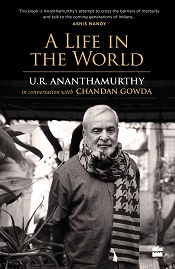 A Life in the World: U.R. Ananthamurthy in Conversation with Chandan Gowda