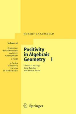 Positivity in Algebraic Geometry I: Classical Setting: Line Bundles and Linear Series (Ergebnisse der Mathematik Und Ihrer Grenzgebiete)